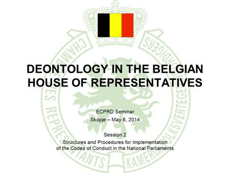 DEONTOLOGY IN THE BELGIAN HOUSE OF REPRESENTATIVES ECPRD Seminar Skopje – May 8, 2014 Session 2 Structures and Procedures for Implementation of the Codes.