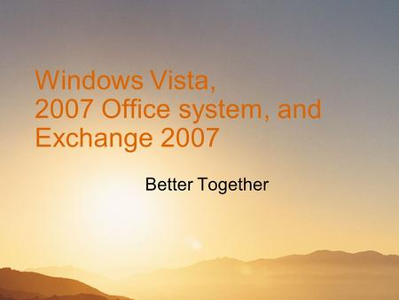 Windows Vista, 2007 Office system, and Exchange 2007 Better Together.