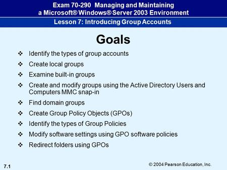 7.1 © 2004 Pearson Education, Inc. Exam 70-290 Managing and Maintaining a Microsoft® Windows® Server 2003 Environment Lesson 7: Introducing Group Accounts.
