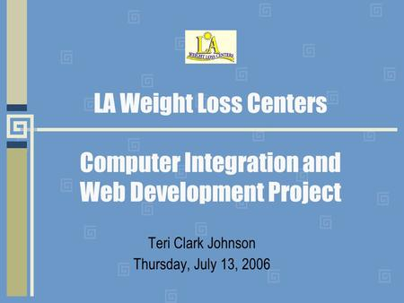 LA Weight Loss Centers Computer Integration and Web Development Project Teri Clark Johnson Thursday, July 13, 2006.