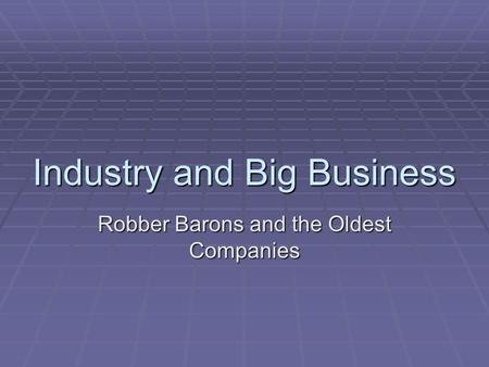 Industry and Big Business Robber Barons and the Oldest Companies.