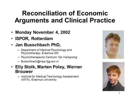 1 Reconciliation of Economic Arguments and Clinical Practice Monday November 4, 2002 ISPOR, Rotterdam Jan Busschbach PhD, –Department of Medical Psychology.