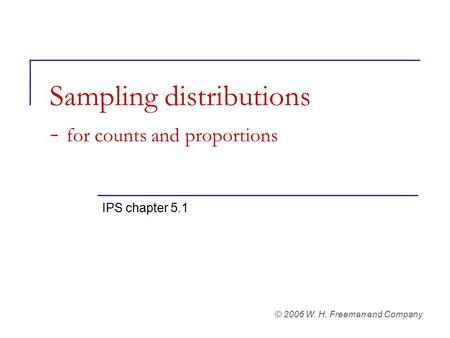 Sampling distributions - for counts and proportions IPS chapter 5.1 © 2006 W. H. Freeman and Company.