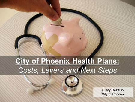 City of Phoenix Health Plans: Costs, Levers and Next Steps Cindy Bezaury City of Phoenix.