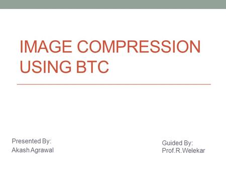 IMAGE COMPRESSION USING BTC Presented By: Akash Agrawal Guided By: Prof.R.Welekar.