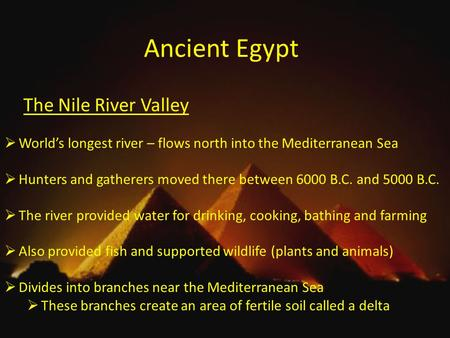 Ancient Egypt The Nile River Valley  World's longest river – flows north into the Mediterranean Sea  Hunters and gatherers moved there between 6000 B.C.