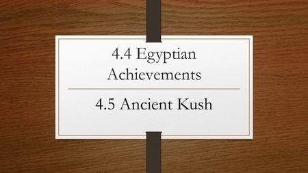4.4 Egyptian Achievements 4.5 Ancient Kush. 1a. What are hieroglyphics? 1b. How was hieroglyphic writing different from writing today? From cuneiform.