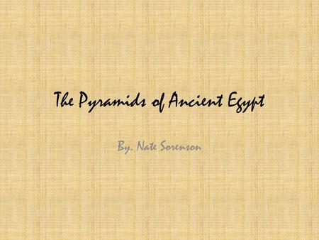 The Pyramids of Ancient Egypt By. Nate Sorenson. What For? Pyramids were built in Ancient Egypt as tombs, or burial places, for Egyptian pharaohs, or.