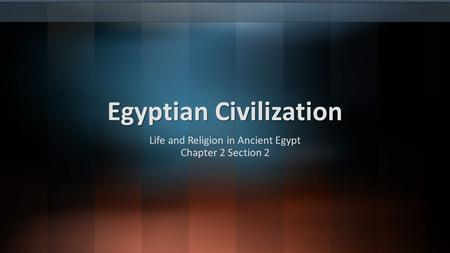 Egyptian Civilization Life and Religion in Ancient Egypt Chapter 2 Section 2.