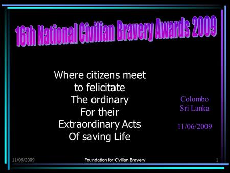 11/06/2009Foundation for Civilian Bravery1 Where citizens meet to felicitate The ordinary For their Extraordinary Acts Of saving Life Colombo Sri Lanka.