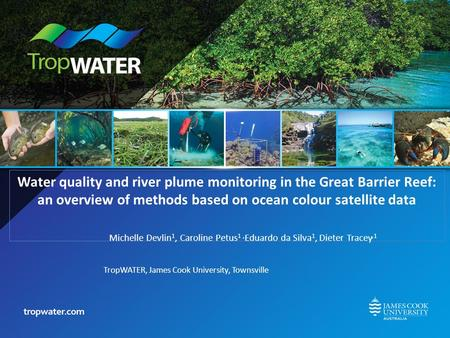 Water quality and river plume monitoring in the Great Barrier Reef: an overview of methods based on ocean colour satellite data Michelle Devlin 1, Caroline.