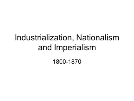 Industrialization, Nationalism and Imperialism 1800-1870.
