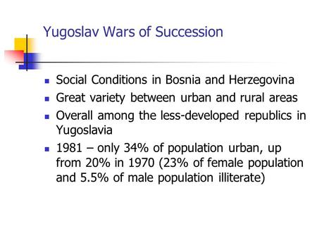 Yugoslav Wars of Succession Social Conditions in Bosnia and Herzegovina Great variety between urban and rural areas Overall among the less-developed republics.