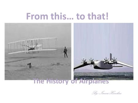 From this… to that! The History of Airplanes By: Imani Hawkins.