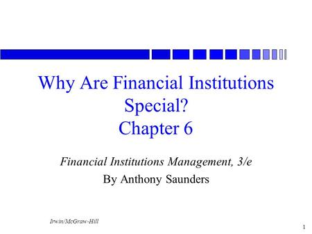 Irwin/McGraw-Hill 1 Why Are Financial Institutions Special? Chapter 6 Financial Institutions Management, 3/e By Anthony Saunders.