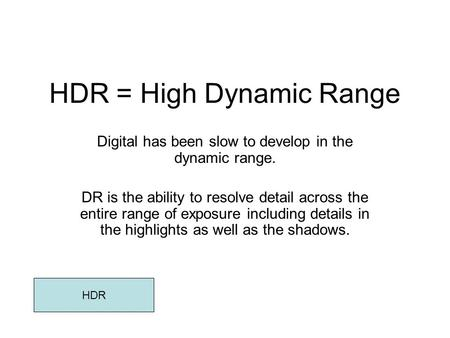 HDR = High Dynamic Range Digital has been slow to develop in the dynamic range. DR is the ability to resolve detail across the entire range of exposure.