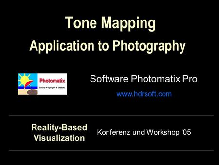 Tone Mapping Software Photomatix Pro Application to Photography www.hdrsoft.com Konferenz und Workshop '05 Reality-Based Visualization.