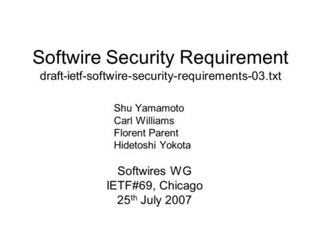 Softwire Security Requirement draft-ietf-softwire-security-requirements-03.txt Softwires WG IETF#69, Chicago 25 th July 2007 Shu Yamamoto Carl Williams.