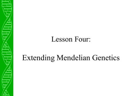 Lesson Four: Extending Mendelian Genetics. Incomplete Dominance In Mendel's experiments, each trait observed exhibited complete dominance of one allele.