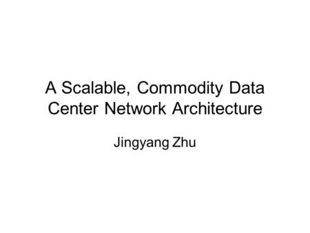 A Scalable, Commodity Data Center Network Architecture Jingyang Zhu.