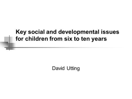 Key social and developmental issues for children from six to ten years David Utting.