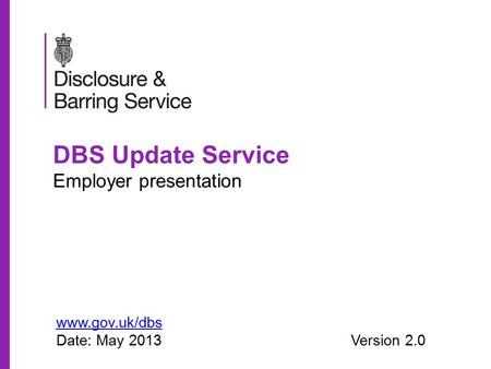 DBS Update Service Employer presentation www.gov.uk/dbs Date: May 2013Version 2.0.