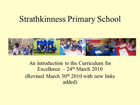 Strathkinness Primary School An introduction to the Curriculum for Excellence – 24 th March 2010 (Revised March 30 th 2010 with new links added)