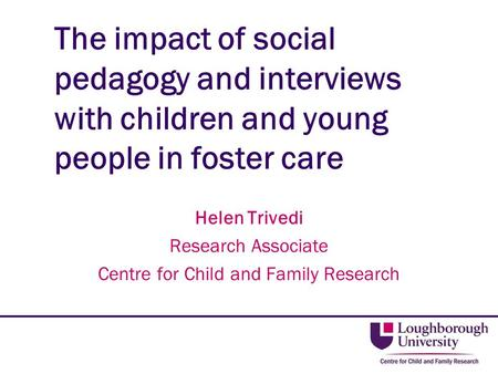 The impact of social pedagogy and interviews with children and young people in foster care Helen Trivedi Research Associate Centre for Child and Family.