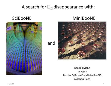 5/1/20110 SciBooNE and MiniBooNE Kendall Mahn TRIUMF For the SciBooNE and MiniBooNE collaborations A search for   disappearance with: