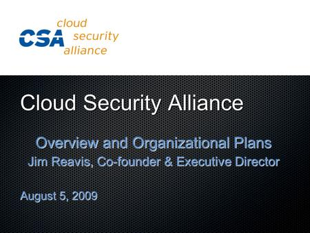 Cloud Security Alliance Overview and Organizational Plans Jim Reavis, Co-founder & Executive Director August 5, 2009.