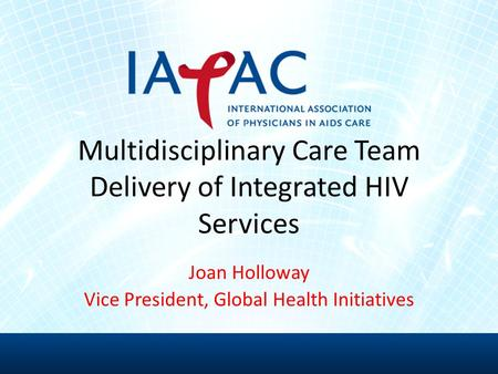 Joan Holloway Vice President, Global Health Initiatives Multidisciplinary Care Team Delivery of Integrated HIV Services.