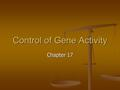 Control of Gene Activity Chapter 17. Controlling gene activity Remember to control the cell one must control protein synthesis. Remember to control the.