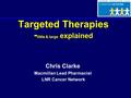 Targeted Therapies - little & large explained Chris Clarke Macmillan Lead Pharmacist LNR Cancer Network.