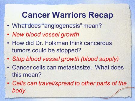 "Cancer Warriors Recap What does ""angiogenesis"" mean? New blood vessel growth How did Dr. Folkman think cancerous tumors could be stopped? Stop blood vessel."