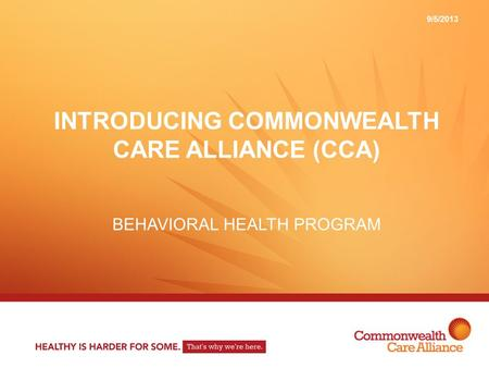 INTRODUCING COMMONWEALTH CARE ALLIANCE (CCA) BEHAVIORAL HEALTH PROGRAM 9/5/2013.
