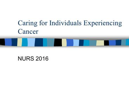 Caring for Individuals Experiencing Cancer NURS 2016.