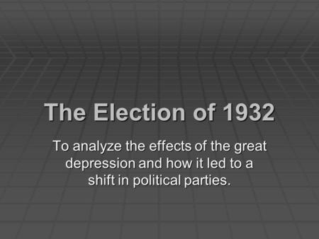 The Election of 1932 To analyze the effects of the great depression and how it led to a shift in political parties.