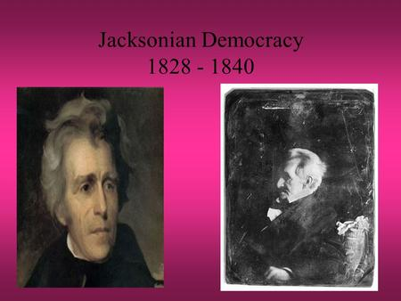 "Jacksonian Democracy 1828 - 1840. What is it? Revival of Jefferson's ""common man"" –Equality of economic opportunity Attack on privilege Govt. should prevent."