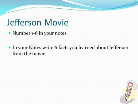 Jefferson Movie Number 1-6 in your notes In your Notes write 6 facts you learned about Jefferson from the movie.