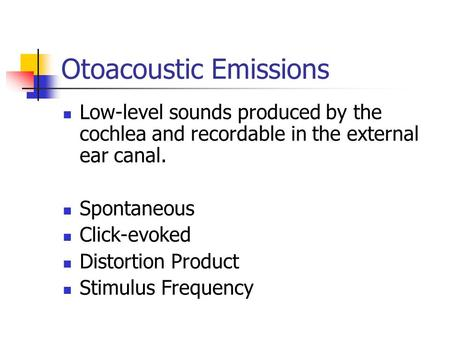 Otoacoustic Emissions Low-level sounds produced by the cochlea and recordable in the external ear canal. Spontaneous Click-evoked Distortion Product Stimulus.