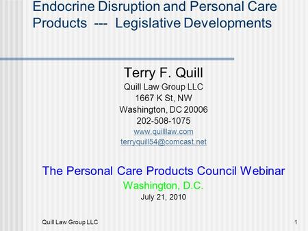 Quill Law Group LLC1 Endocrine Disruption and Personal Care Products --- Legislative Developments Terry F. Quill Quill Law Group LLC 1667 K St, NW Washington,