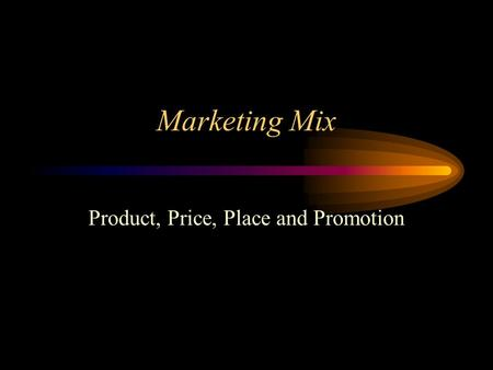Marketing Mix Product, Price, Place and Promotion.