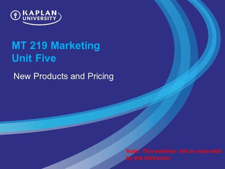 MT 219 Marketing Unit Five New Products and Pricing Note: This seminar will be recorded by the instructor.
