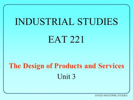 EAT221 INDUSTRIAL STUDIES INDUSTRIAL STUDIES EAT 221 The Design of Products and Services Unit 3.