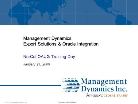 © 2005 Management Dynamics Inc. Proprietary and Confidential Management Dynamics Export Solutions & Oracle Integration NorCal OAUG Training Day January.