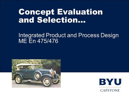 Concept Evaluation and Selection… Integrated Product and Process Design ME En 475/476.