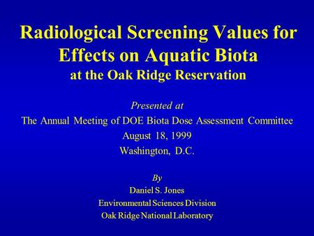 Radiological Screening Values for Effects on Aquatic Biota at the Oak Ridge Reservation Presented at The Annual Meeting of DOE Biota Dose Assessment Committee.