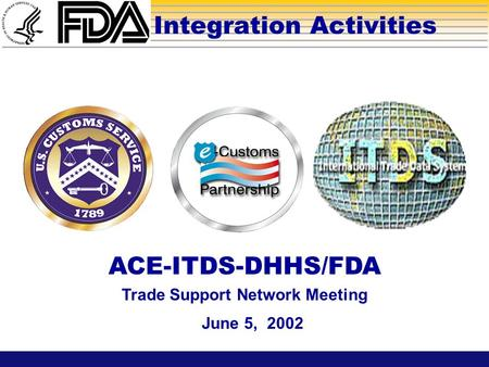 Integration Activities June 5, 2002 ACE-ITDS-DHHS/FDA Trade Support Network Meeting.
