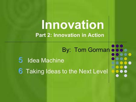 Innovation Part 2: Innovation in Action By: Tom Gorman 5 5 Idea Machine 6 6 Taking Ideas to the Next Level.