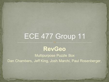 RevGeo Multipurpose Puzzle Box Dan Chambers, Jeff King, Josh Marchi, Paul Rosenberger, ECE 477 Group 11.